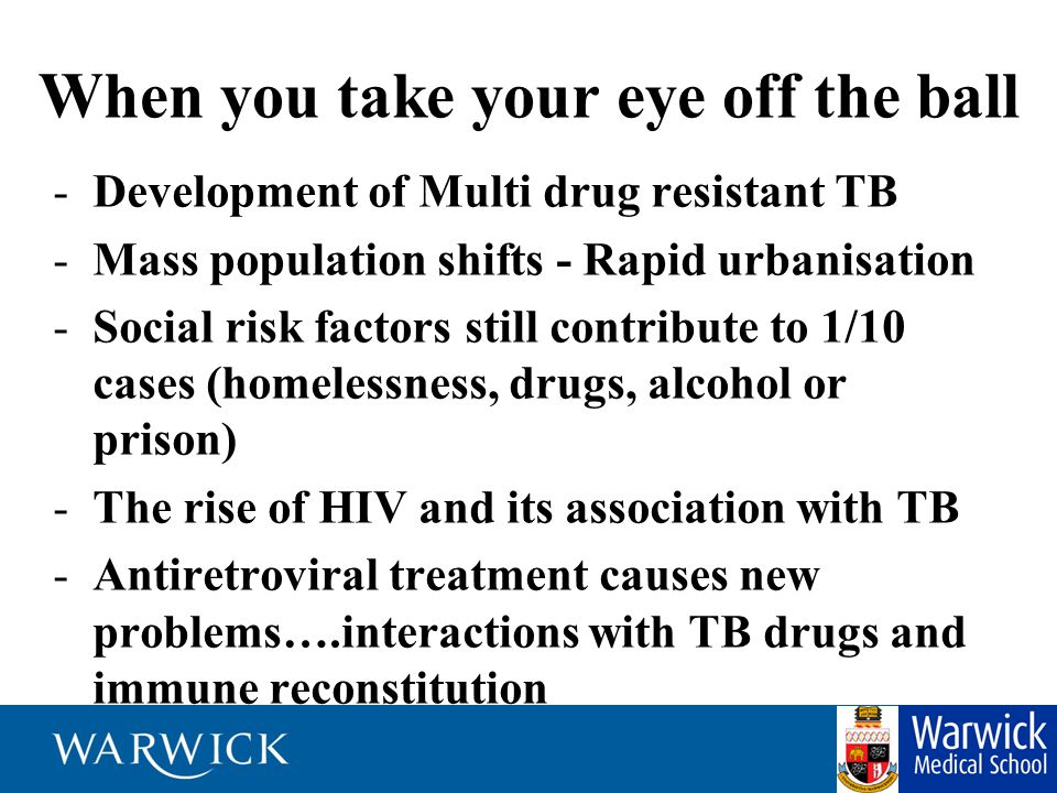 When you take your eye off the ball -Development of Multi drug resistant TB -Mass population shifts - Rapid urbanisation -Social risk factors still co