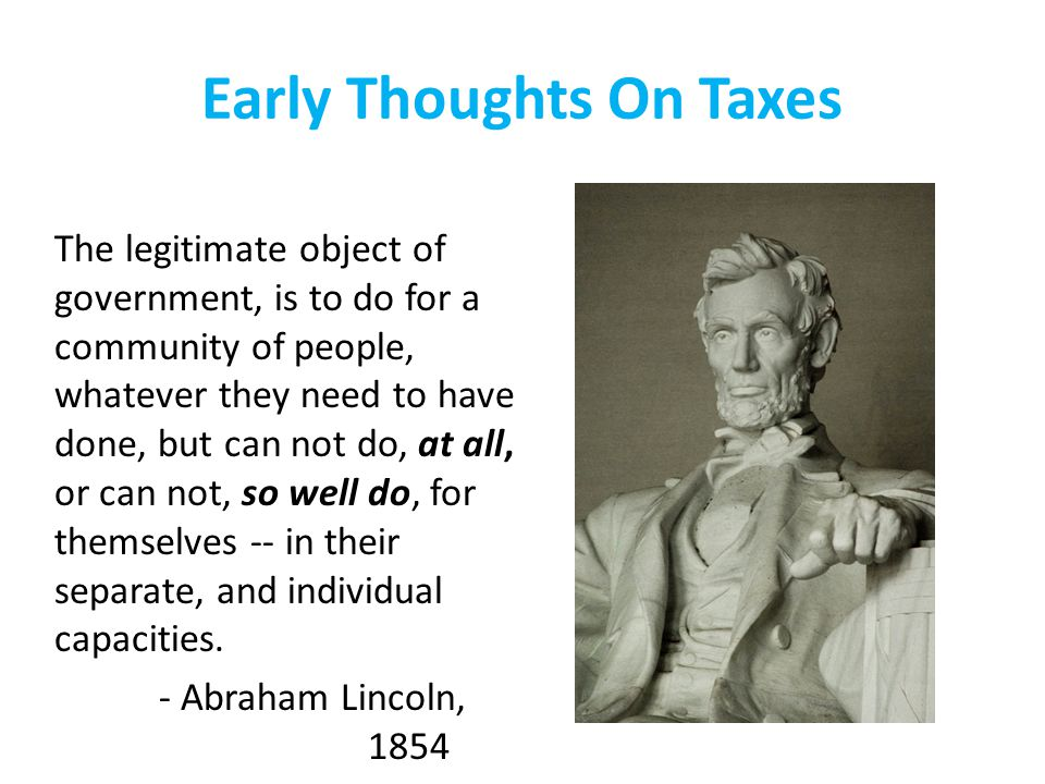Early Thoughts On Taxes The legitimate object of government, is to do for a community of people, whatever they need to have done, but can not do, at all, or can not, so well do, for themselves -- in their separate, and individual capacities.
