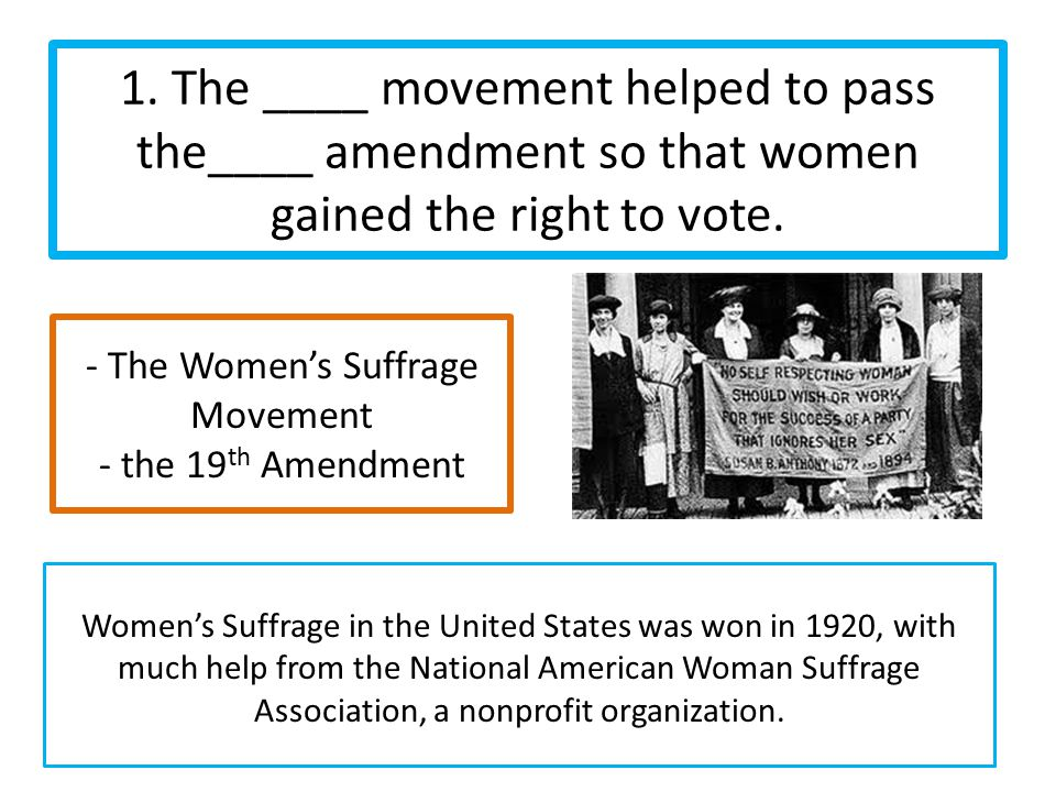1. The ____ movement helped to pass the____ amendment so that women gained the right to vote.