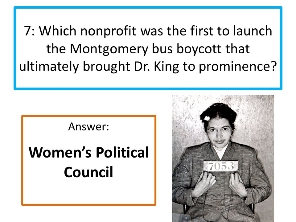 Answer: Women's Political Council 7: Which nonprofit was the first to launch the Montgomery bus boycott that ultimately brought Dr.