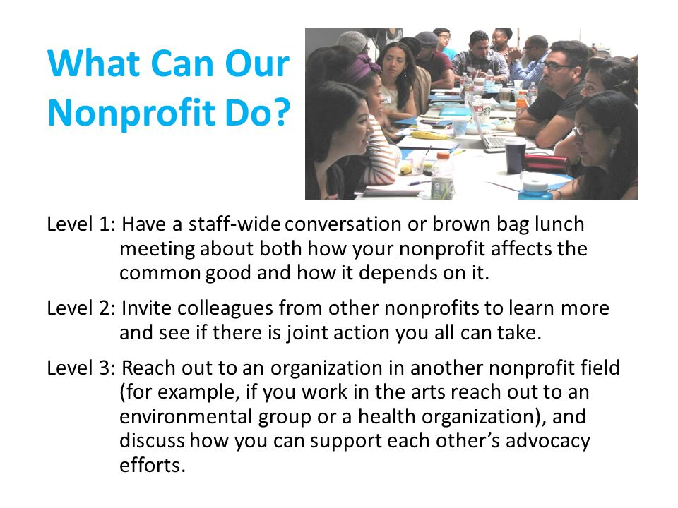 Level 1: Have a staff-wide conversation or brown bag lunch meeting about both how your nonprofit affects the common good and how it depends on it.