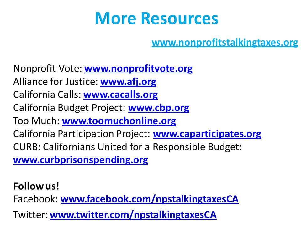 www.nonprofitstalkingtaxes.org Nonprofit Vote: www.nonprofitvote.org Alliance for Justice: www.afj.orgwww.nonprofitvote.orgwww.afj.org California Calls: www.cacalls.orgwww.cacalls.org California Budget Project: www.cbp.orgwww.cbp.org Too Much: www.toomuchonline.orgwww.toomuchonline.org California Participation Project: www.caparticipates.orgwww.caparticipates.org CURB: Californians United for a Responsible Budget: www.curbprisonspending.org www.curbprisonspending.org Follow us.