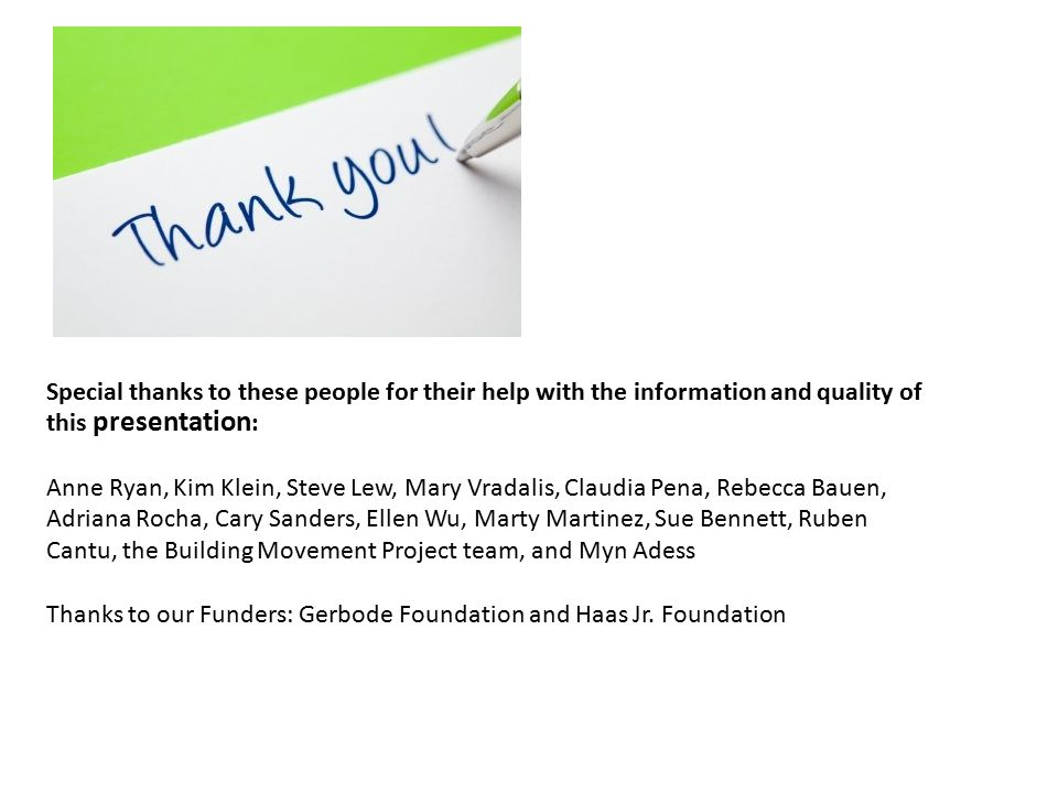 Special thanks to these people for their help with the information and quality of this presentation : Anne Ryan, Kim Klein, Steve Lew, Mary Vradalis, Claudia Pena, Rebecca Bauen, Adriana Rocha, Cary Sanders, Ellen Wu, Marty Martinez, Sue Bennett, Ruben Cantu, the Building Movement Project team, and Myn Adess Thanks to our Funders: Gerbode Foundation and Haas Jr.