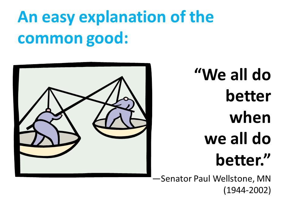 An easy explanation of the common good: We all do better when we all do better. —Senator Paul Wellstone, MN (1944-2002)