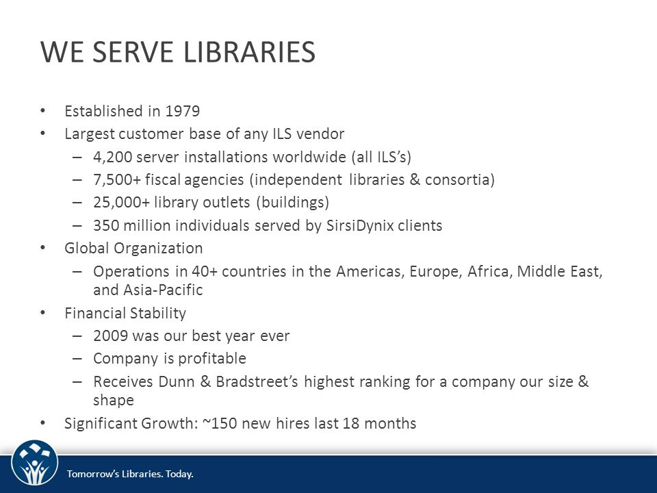 WE SERVE LIBRARIES Established in 1979 Largest customer base of any ILS vendor – 4,200 server installations worldwide (all ILS's) – 7,500+ fiscal agen