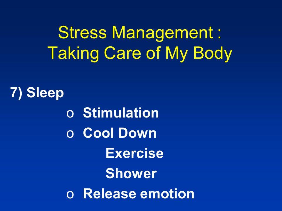 Stress Management : Taking Care of My Body 7) Sleep oStimulation oCool Down Exercise Shower oRelease emotion