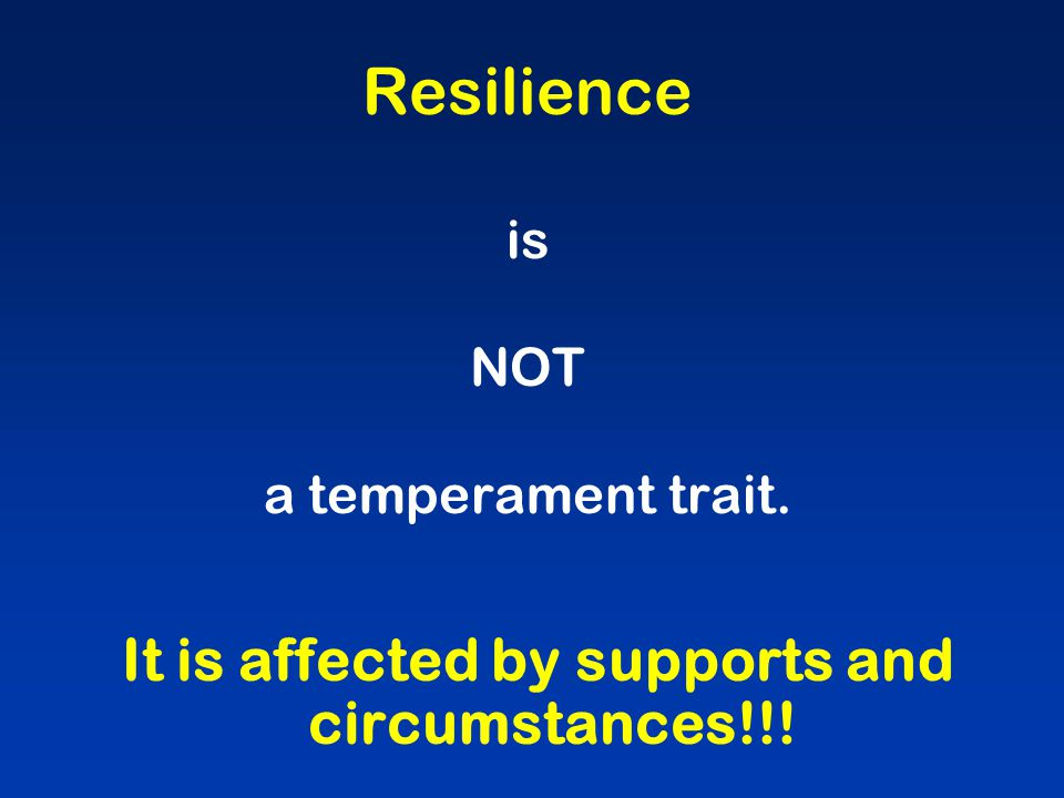 Resilience is NOT a temperament trait. It is affected by supports and circumstances!!!