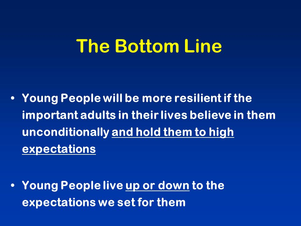 The Bottom Line Young People will be more resilient if the important adults in their lives believe in them unconditionally and hold them to high expectations Young People live up or down to the expectations we set for them