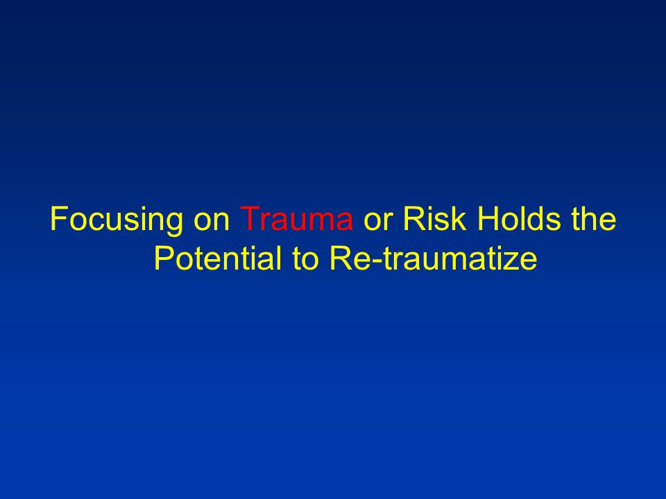 Focusing on Trauma or Risk Holds the Potential to Re-traumatize