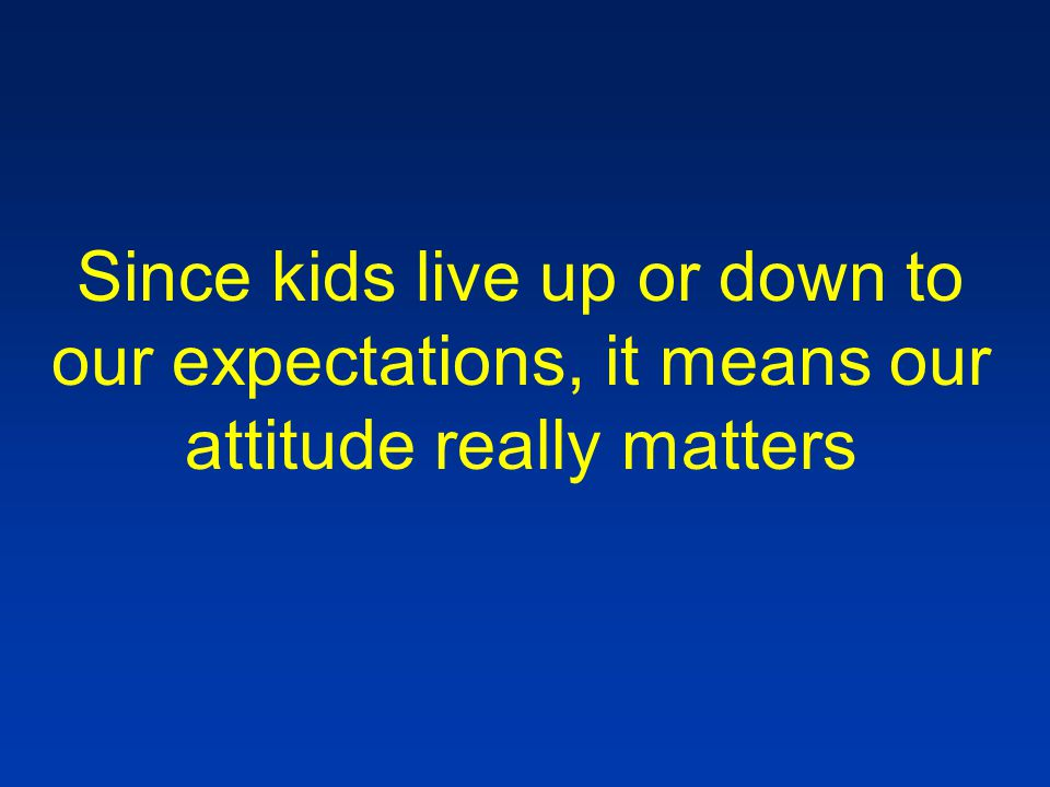 Since kids live up or down to our expectations, it means our attitude really matters