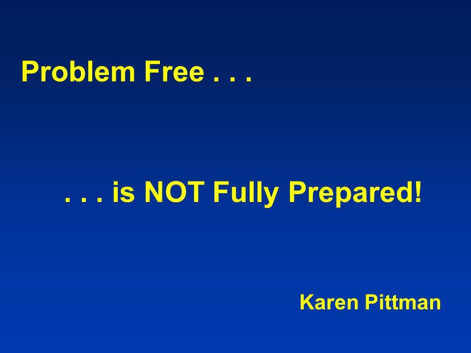 Problem Free...... is NOT Fully Prepared! Karen Pittman