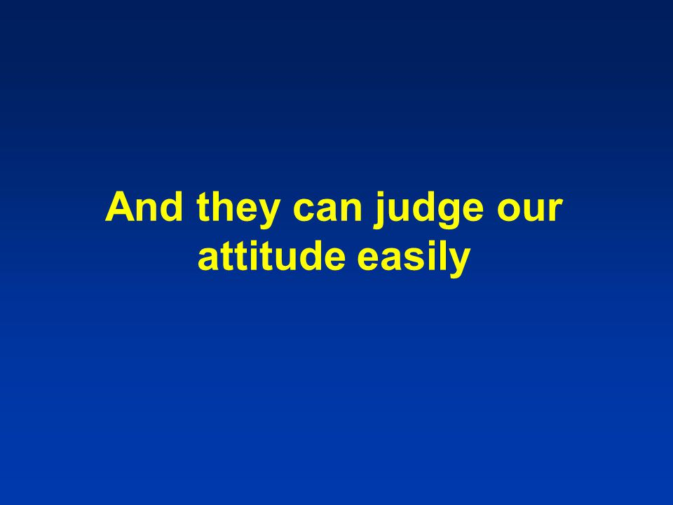 And they can judge our attitude easily
