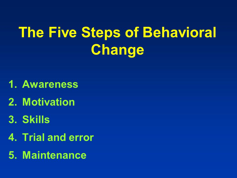 The Five Steps of Behavioral Change 1.Awareness 2.Motivation 3.Skills 4.Trial and error 5.Maintenance