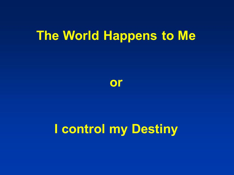 The World Happens to Me or I control my Destiny