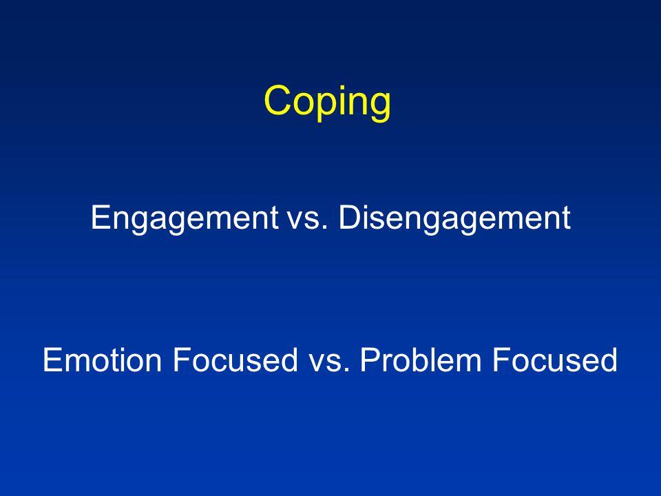 Coping Engagement vs. Disengagement Emotion Focused vs. Problem Focused