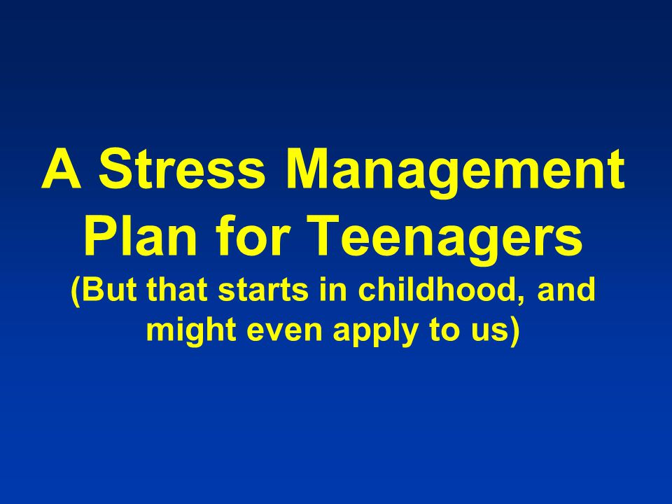 A Stress Management Plan for Teenagers (But that starts in childhood, and might even apply to us)