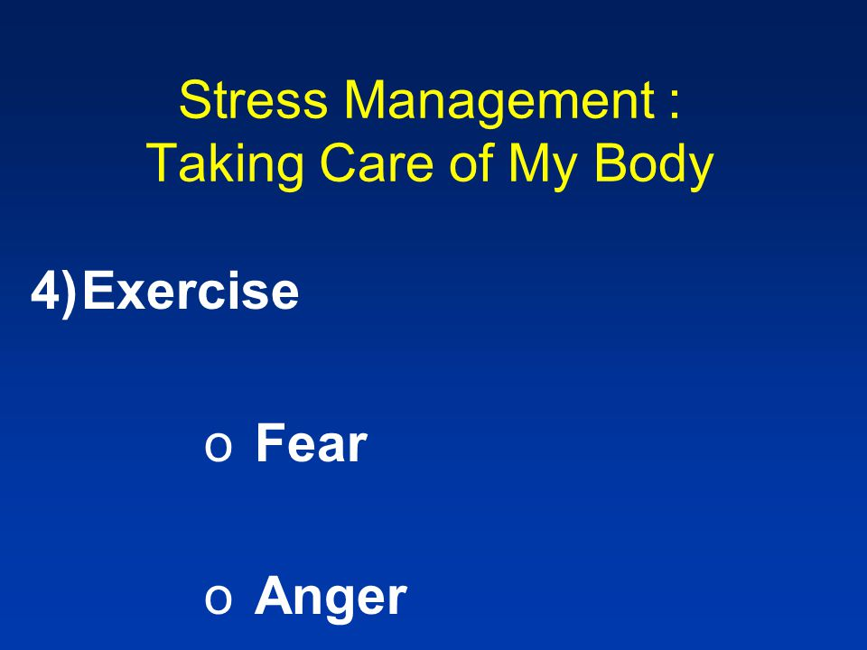 Stress Management : Taking Care of My Body 4)Exercise oFear oAnger