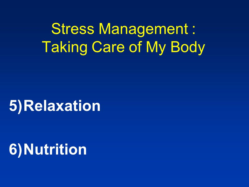 Stress Management : Taking Care of My Body 5)Relaxation 6)Nutrition