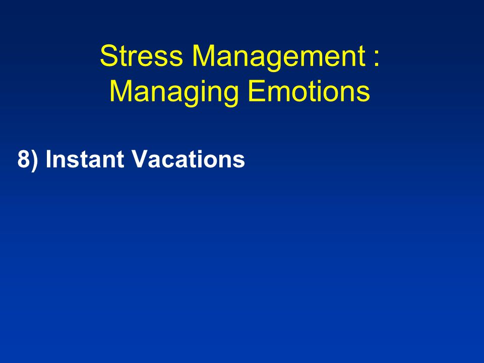 Stress Management : Managing Emotions 8)Instant Vacations