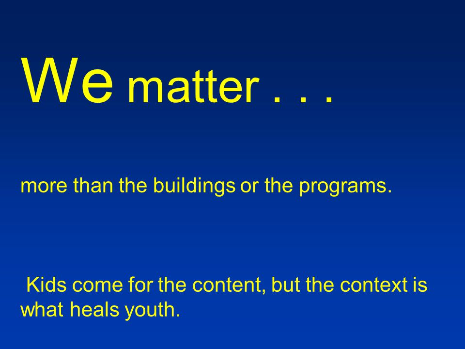 We matter...more than the buildings or the programs.