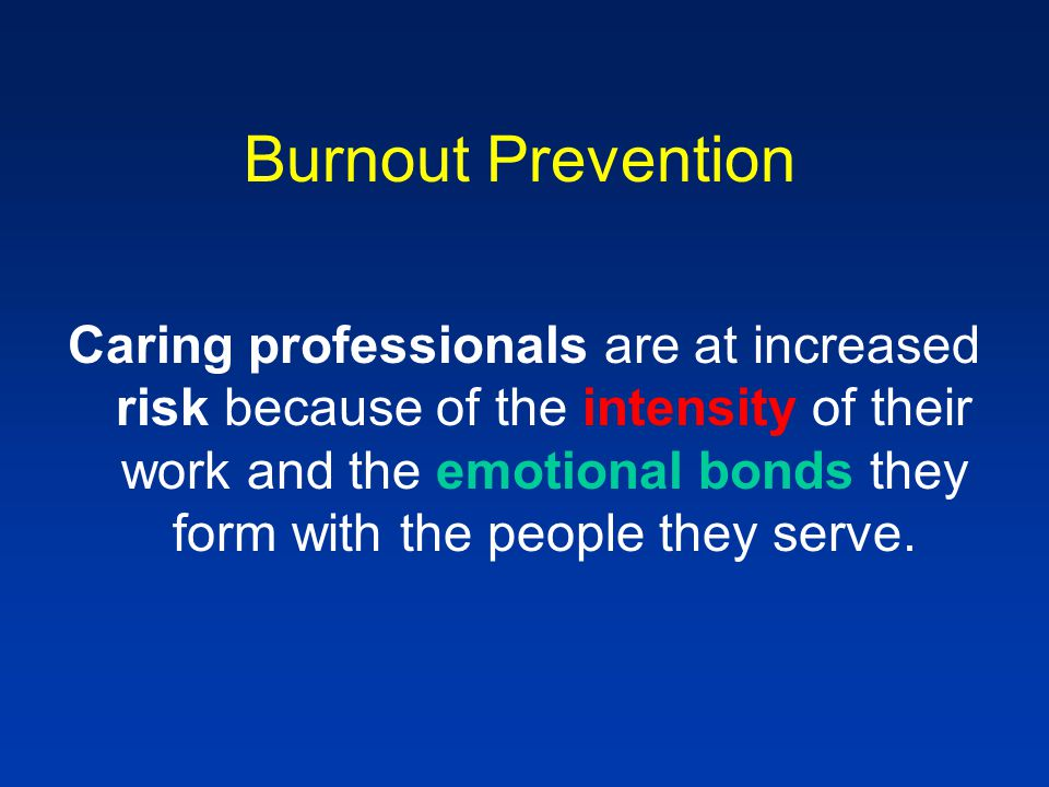 Burnout Prevention Caring professionals are at increased risk because of the intensity of their work and the emotional bonds they form with the people they serve.