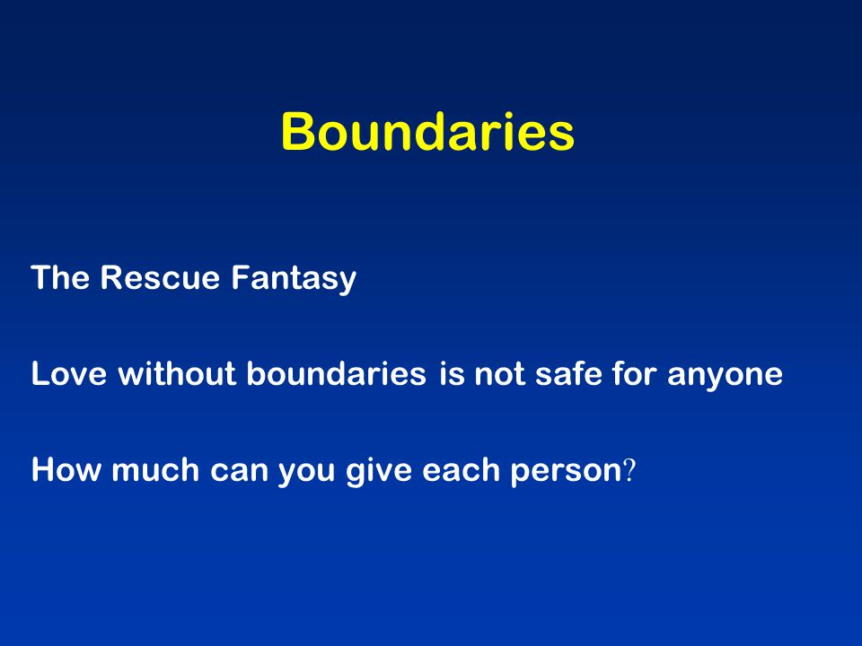 Boundaries The Rescue Fantasy Love without boundaries is not safe for anyone How much can you give each person ?