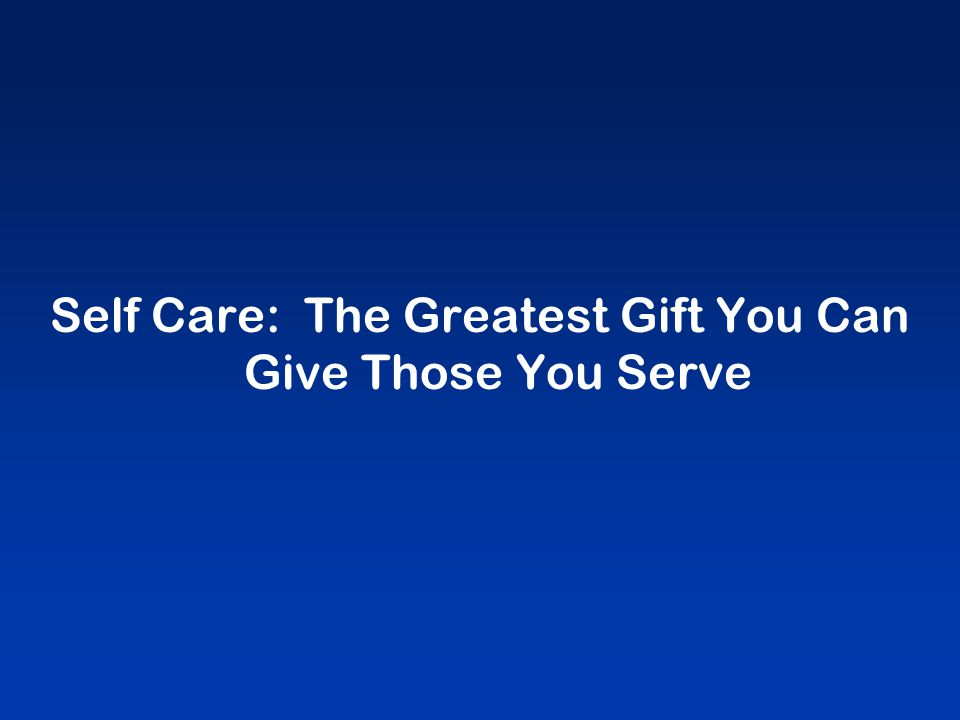 Self Care: The Greatest Gift You Can Give Those You Serve