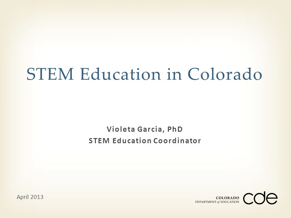 Violeta Garcia, PhD STEM Education Coordinator STEM Education in Colorado April 2013