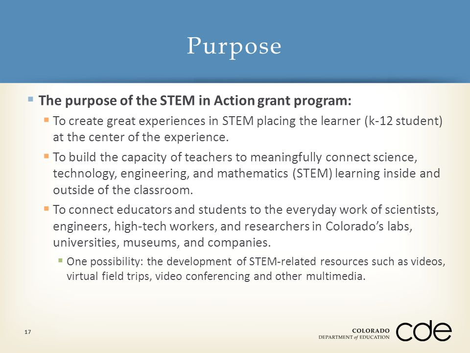  The purpose of the STEM in Action grant program:  To create great experiences in STEM placing the learner (k-12 student) at the center of the exper
