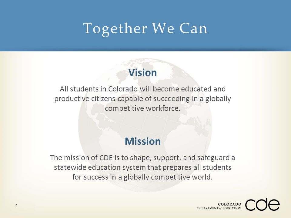 Together We Can 2 Vision All students in Colorado will become educated and productive citizens capable of succeeding in a globally competitive workfor