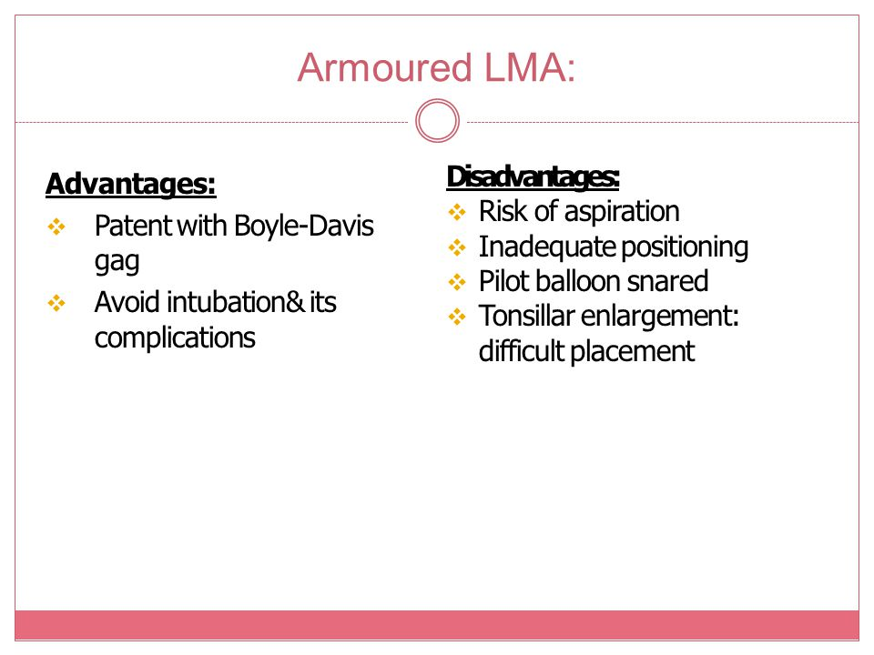 Armoured LMA: Advantages:  Patent with Boyle-Davis gag  Avoid intubation& its complications Disadvantages:  Risk of aspiration  Inadequate positio
