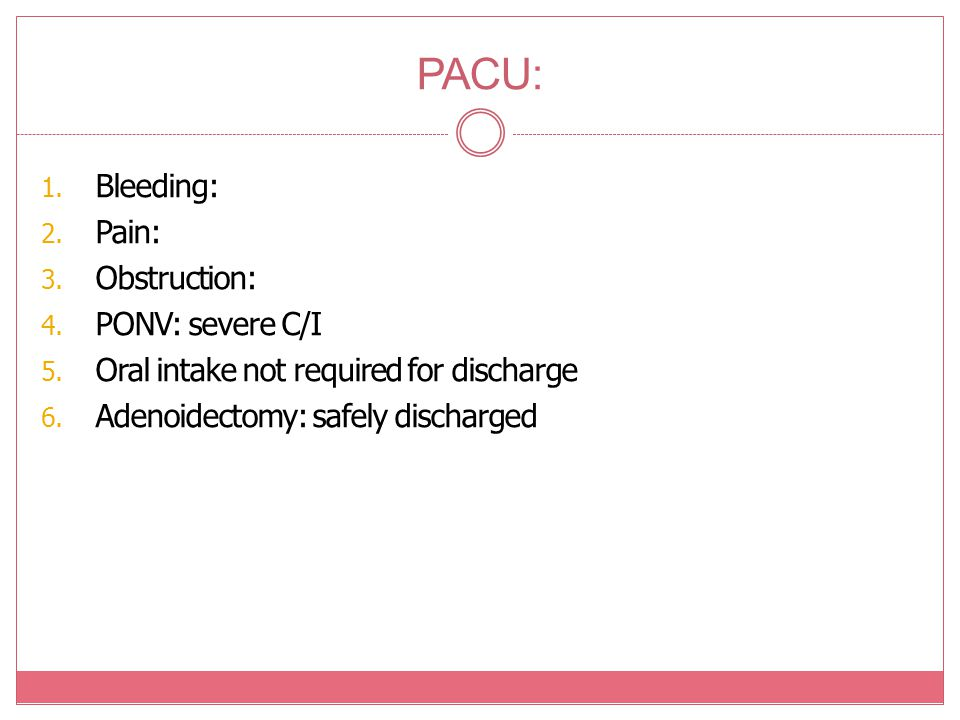 PACU: 1. Bleeding: 2. Pain: 3. Obstruction: 4. PONV: severe C/I 5. Oral intake not required for discharge 6. Adenoidectomy: safely discharged
