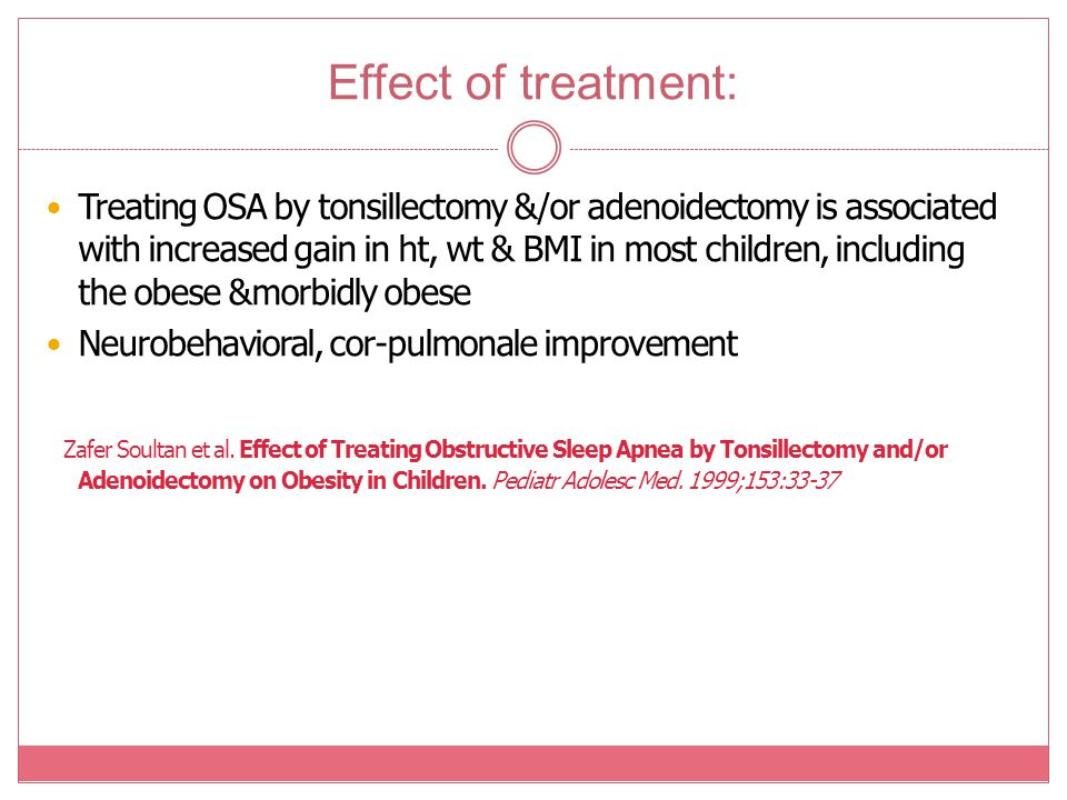 Effect of treatment: Treating OSA by tonsillectomy &/or adenoidectomy is associated with increased gain in ht, wt & BMI in most children, including th