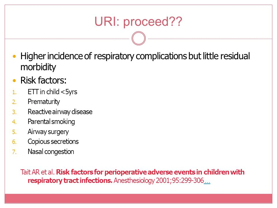URI: proceed?? Higher incidence of respiratory complications but little residual morbidity Risk factors: 1. ETT in child <5yrs 2. Prematurity 3. React
