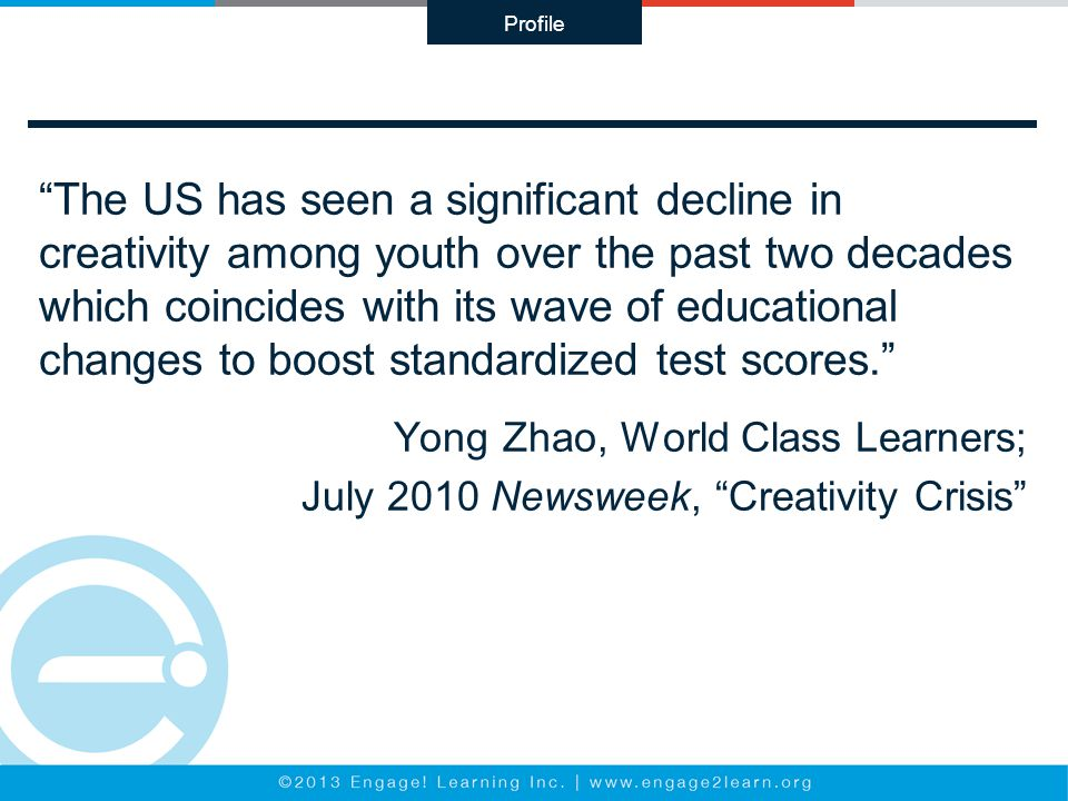 The US has seen a significant decline in creativity among youth over the past two decades which coincides with its wave of educational changes to boost standardized test scores. Yong Zhao, World Class Learners; July 2010 Newsweek, Creativity Crisis Profile