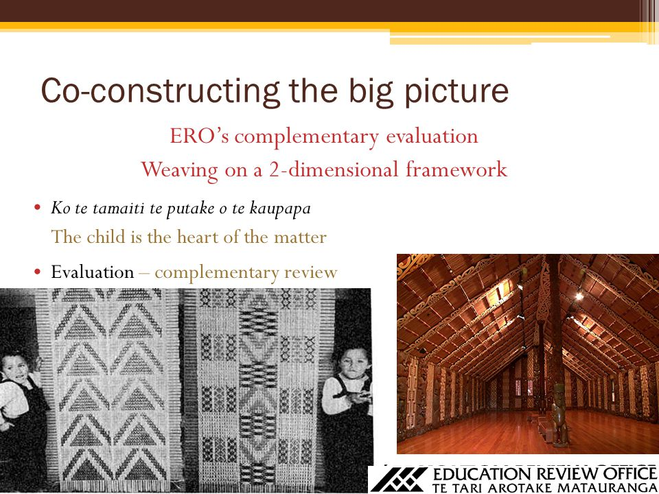 Co-constructing the big picture ERO's complementary evaluation Weaving on a 2-dimensional framework Ko te tamaiti te putake o te kaupapa The child is