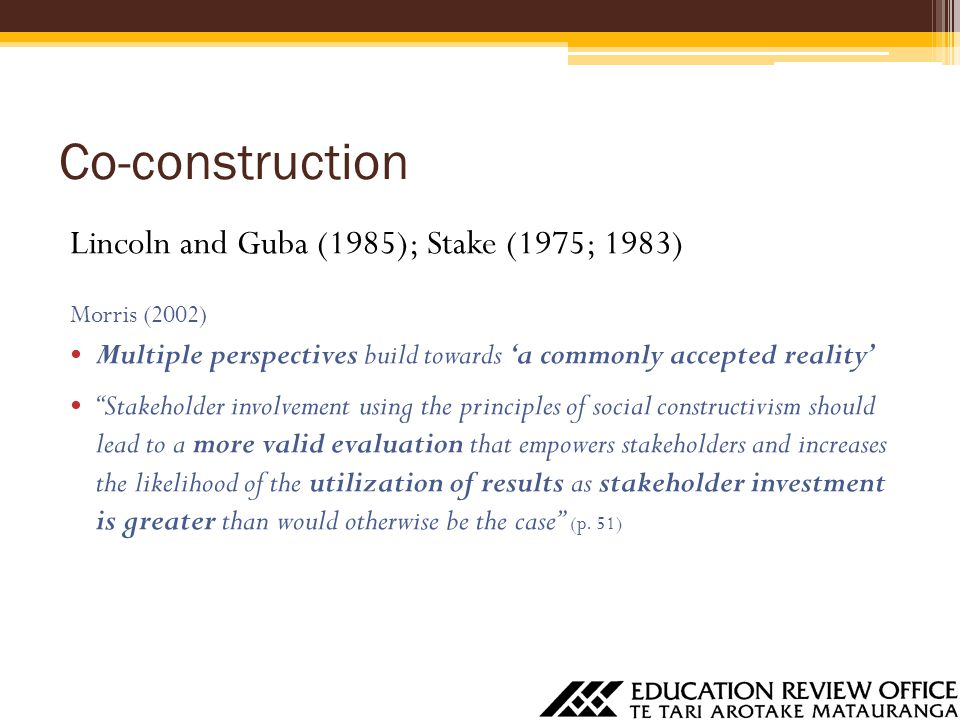 """Co-construction Lincoln and Guba (1985); Stake (1975; 1983) Morris (2002) Multiple perspectives build towards 'a commonly accepted reality' """"Stakehold"""
