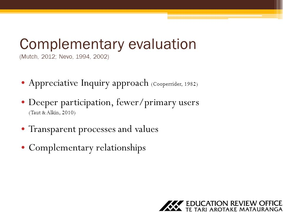 Complementary evaluation (Mutch, 2012; Nevo, 1994, 2002) Appreciative Inquiry approach (Cooperrider, 1982) Deeper participation, fewer/primary users (Taut & Alkin, 2010) Transparent processes and values Complementary relationships