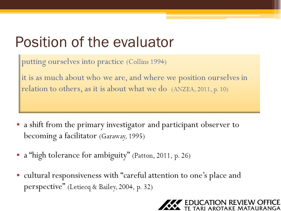 Position of the evaluator a shift from the primary investigator and participant observer to becoming a facilitator (Garaway, 1995) a high tolerance for ambiguity (Patton, 2011, p.