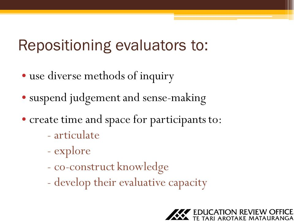 use diverse methods of inquiry suspend judgement and sense-making create time and space for participants to: - articulate - explore - co-construct knowledge - develop their evaluative capacity Repositioning evaluators to: