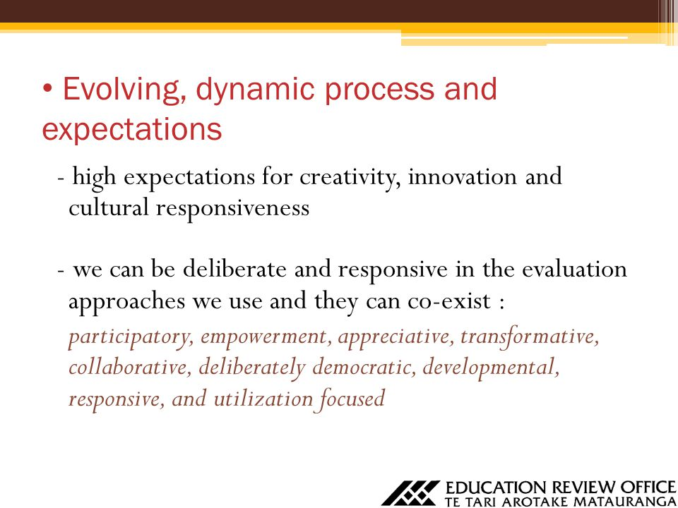 Evolving, dynamic process and expectations - high expectations for creativity, innovation and cultural responsiveness - we can be deliberate and responsive in the evaluation approaches we use and they can co-exist : participatory, empowerment, appreciative, transformative, collaborative, deliberately democratic, developmental, responsive, and utilization focused