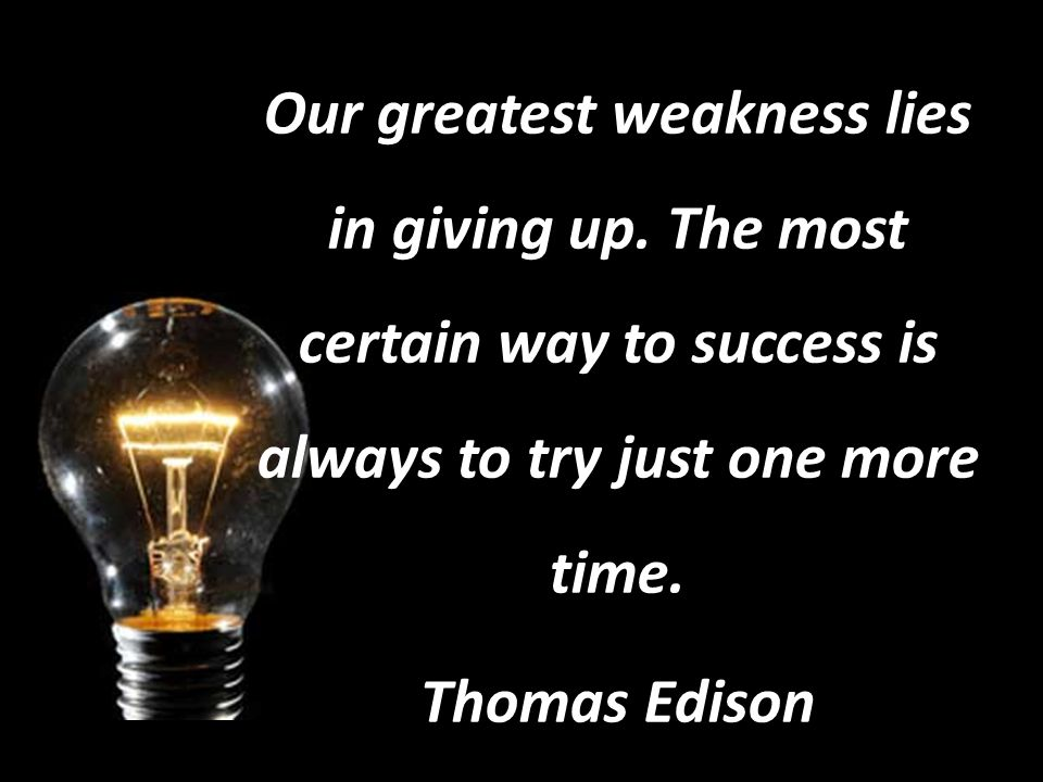Our greatest weakness lies in giving up.