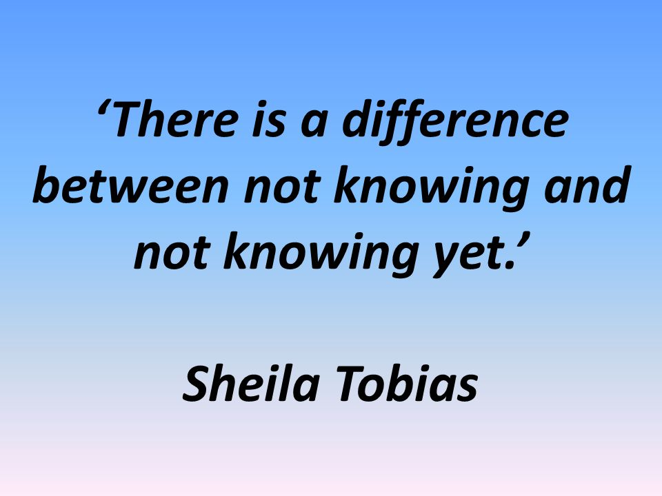 'There is a difference between not knowing and not knowing yet.' Sheila Tobias