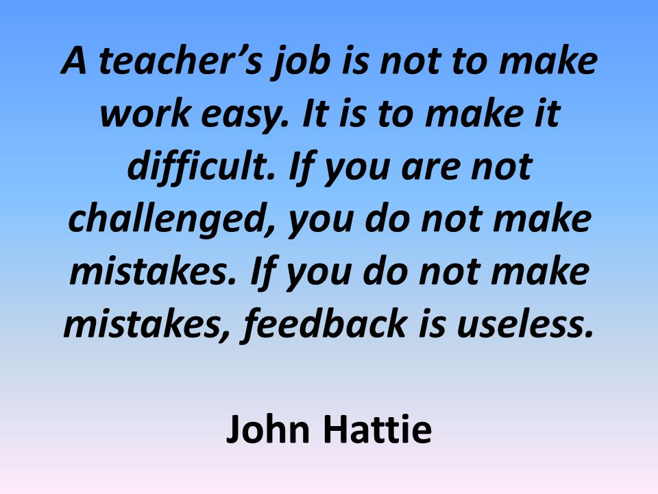A teacher's job is not to make work easy. It is to make it difficult.