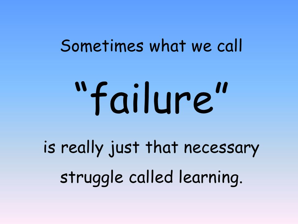 'You must learn to fail intelligently.Failing is one of the greatest arts in the world.