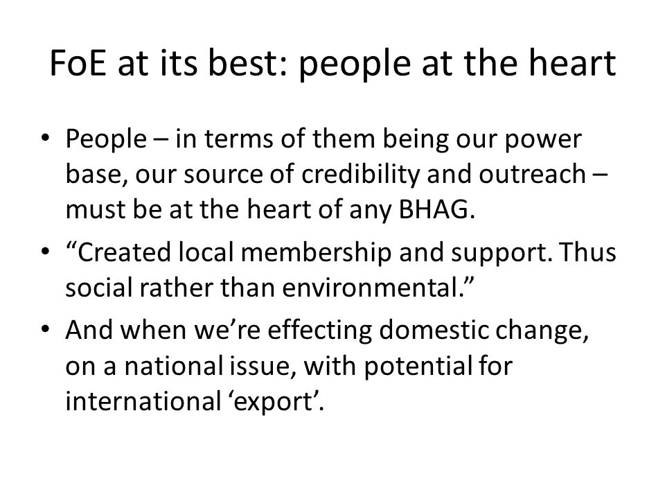 FoE at its best: people at the heart People – in terms of them being our power base, our source of credibility and outreach – must be at the heart of any BHAG.