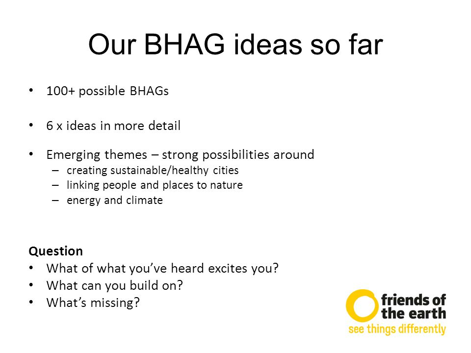 Our BHAG ideas so far 100+ possible BHAGs 6 x ideas in more detail Emerging themes – strong possibilities around – creating sustainable/healthy cities – linking people and places to nature – energy and climate Question What of what you've heard excites you.
