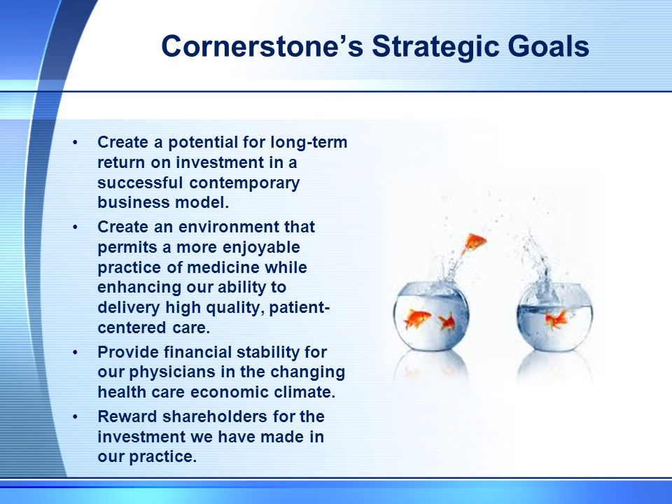 Cornerstone's Strategic Goals Create a potential for long-term return on investment in a successful contemporary business model.