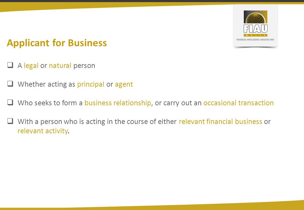Applicant for Business  A legal or natural person  Whether acting as principal or agent  Who seeks to form a business relationship, or carry out an occasional transaction  With a person who is acting in the course of either relevant financial business or relevant activity.