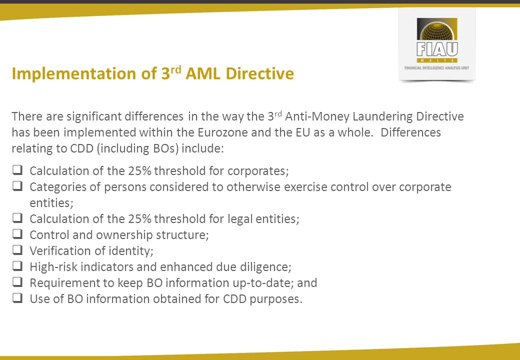Implementation of 3 rd AML Directive There are significant differences in the way the 3 rd Anti-Money Laundering Directive has been implemented within